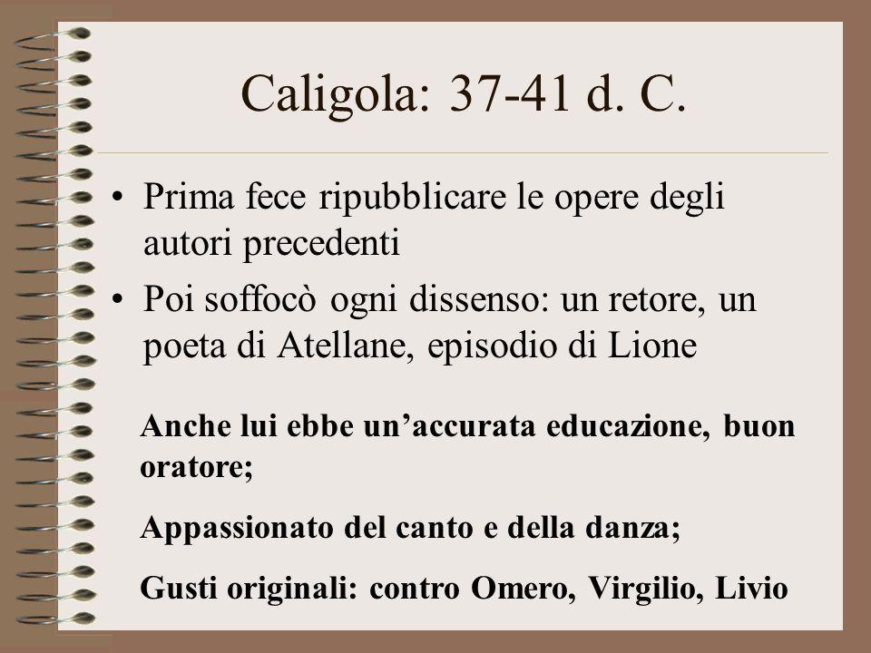 Caligola: 37-41 d. C. Prima fece ripubblicare le opere degli autori precedenti Poi soffocò ogni dissenso: un retore, un poeta di Atellane, episodio di