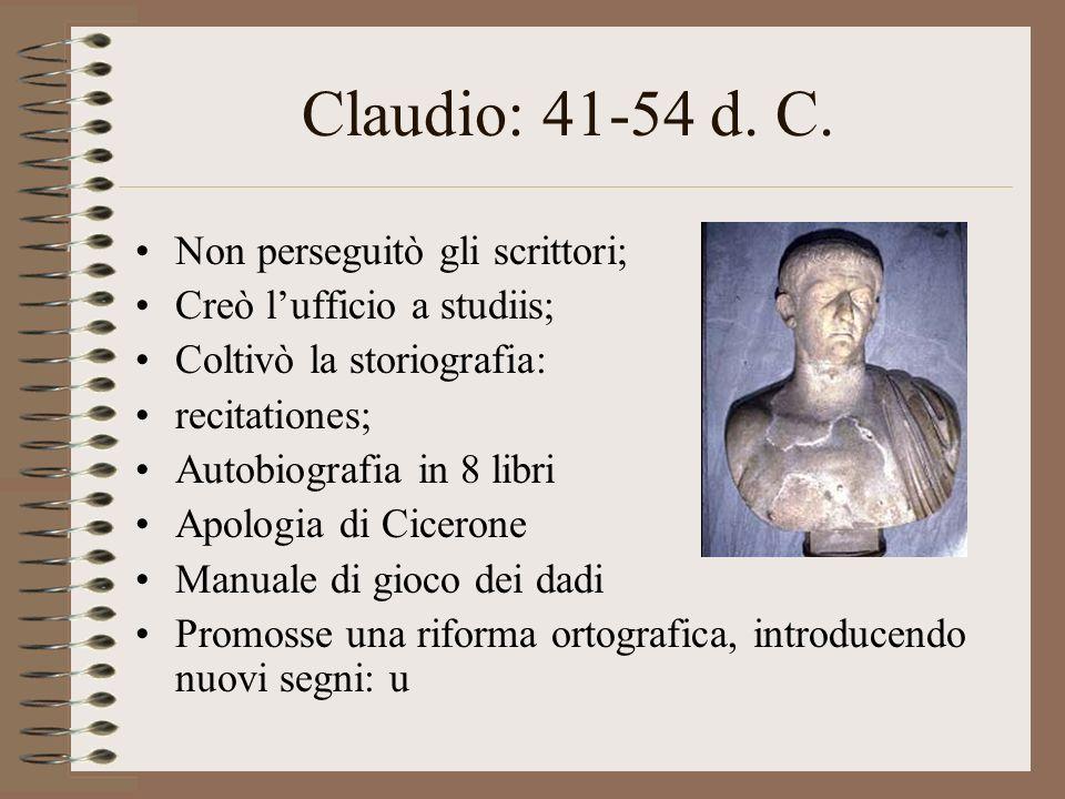 Claudio: 41-54 d. C. Non perseguitò gli scrittori; Creò lufficio a studiis; Coltivò la storiografia: recitationes; Autobiografia in 8 libri Apologia d