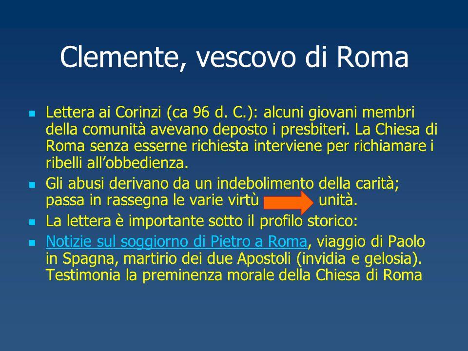 Clemente, vescovo di Roma Lettera ai Corinzi (ca 96 d. C.): alcuni giovani membri della comunità avevano deposto i presbiteri. La Chiesa di Roma senza