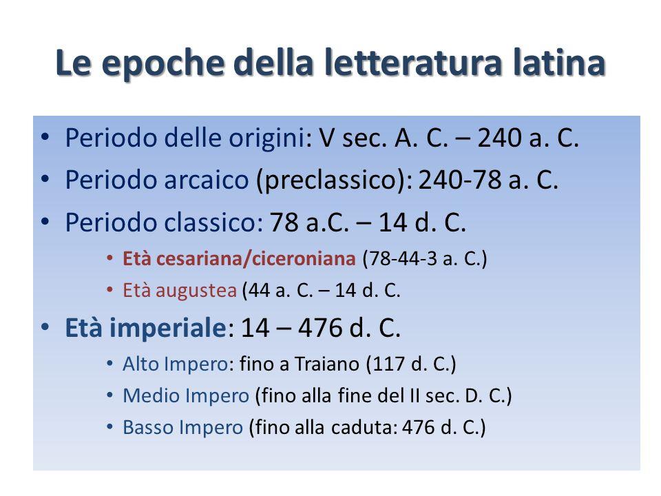Le epoche della letteratura latina Periodo delle origini: V sec. A. C. – 240 a. C. Periodo arcaico (preclassico): 240-78 a. C. Periodo classico: 78 a.
