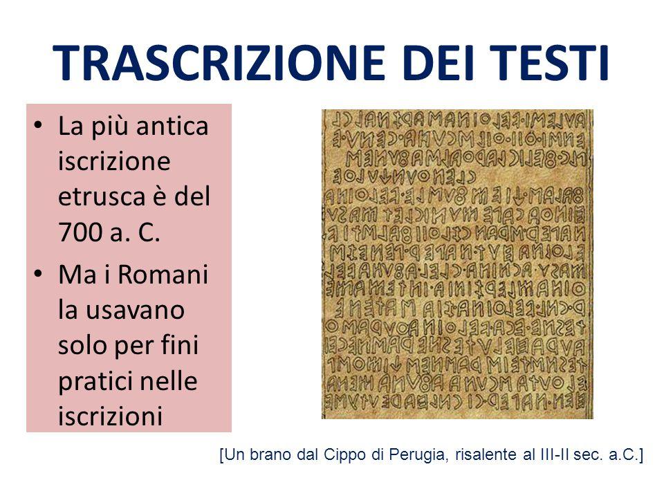 TRASCRIZIONE DEI TESTI La più antica iscrizione etrusca è del 700 a. C. Ma i Romani la usavano solo per fini pratici nelle iscrizioni [Un brano dal Ci