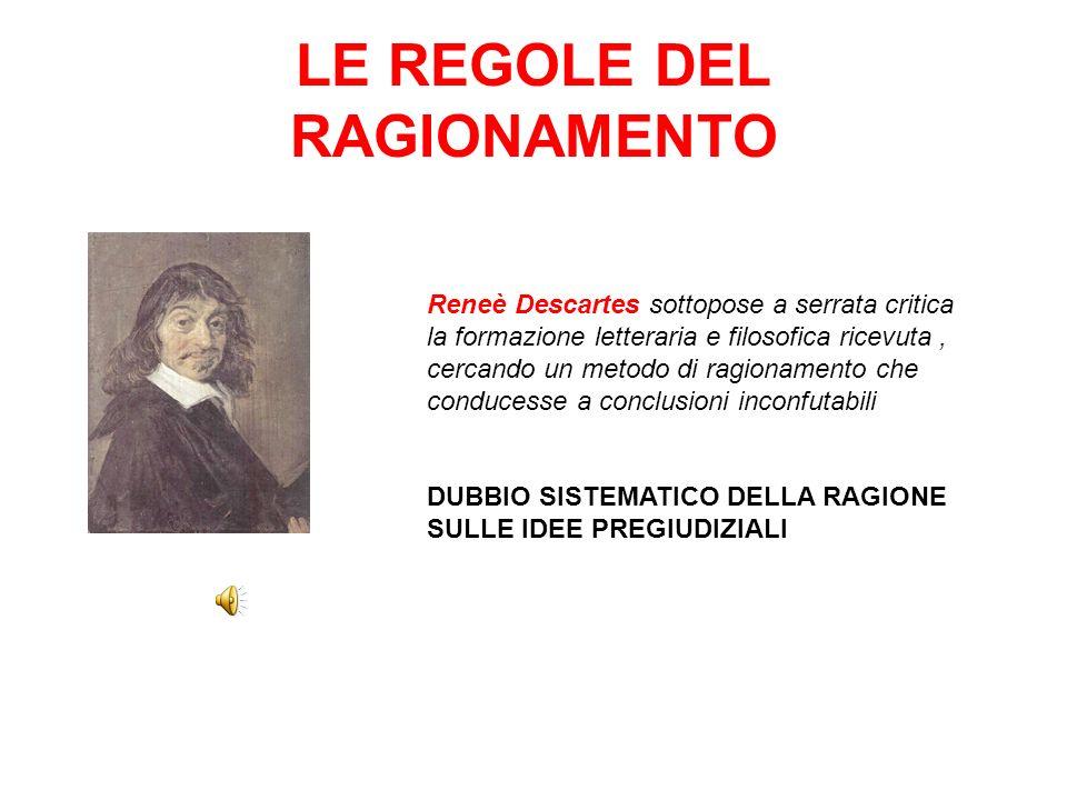 LE REGOLE DEL RAGIONAMENTO Reneè Descartes sottopose a serrata critica la formazione letteraria e filosofica ricevuta, cercando un metodo di ragionamento che conducesse a conclusioni inconfutabili DUBBIO SISTEMATICO DELLA RAGIONE SULLE IDEE PREGIUDIZIALI