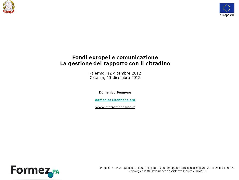 Fondi europei e comunicazione La gestione del rapporto con il cittadino Palermo, 12 dicembre 2012 Catania, 13 dicembre 2012 Domenico Pennone domenico@pennone.org www.metromagazine.it ProgettoE.T.I.CA.