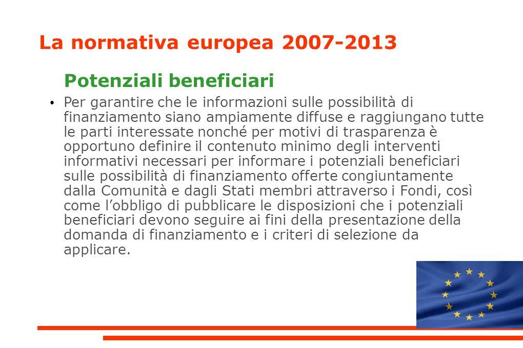 La normativa europea 2007-2013 Potenziali beneficiari Per garantire che le informazioni sulle possibilità di finanziamento siano ampiamente diffuse e raggiungano tutte le parti interessate nonché per motivi di trasparenza è opportuno definire il contenuto minimo degli interventi informativi necessari per informare i potenziali beneficiari sulle possibilità di finanziamento offerte congiuntamente dalla Comunità e dagli Stati membri attraverso i Fondi, così come lobbligo di pubblicare le disposizioni che i potenziali beneficiari devono seguire ai fini della presentazione della domanda di finanziamento e i criteri di selezione da applicare.