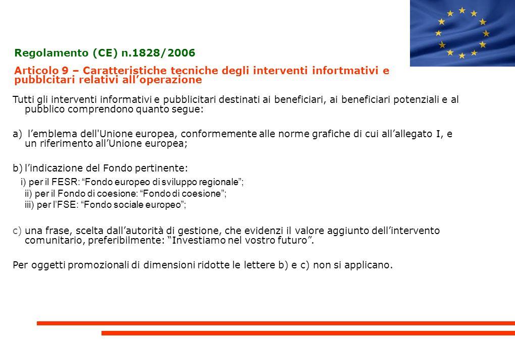 Regolamento (CE) n.1828/2006 Articolo 9 – Caratteristiche tecniche degli interventi infortmativi e pubblcitari relativi alloperazione Tutti gli interventi informativi e pubblicitari destinati ai beneficiari, ai beneficiari potenziali e al pubblico comprendono quanto segue: a) lemblema dell Unione europea, conformemente alle norme grafiche di cui allallegato I, e un riferimento allUnione europea; b)lindicazione del Fondo pertinente: i) per il FESR: Fondo europeo di sviluppo regionale; ii) per il Fondo di coesione: Fondo di coesione; iii) per lFSE: Fondo sociale europeo; c)una frase, scelta dallautorità di gestione, che evidenzi il valore aggiunto dellintervento comunitario, preferibilmente: Investiamo nel vostro futuro.