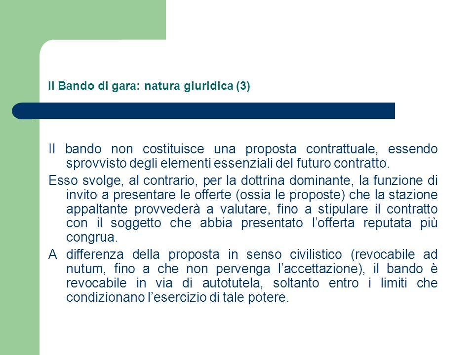 Il Bando di gara: natura giuridica (3) Il bando non costituisce una proposta contrattuale, essendo sprovvisto degli elementi essenziali del futuro contratto.