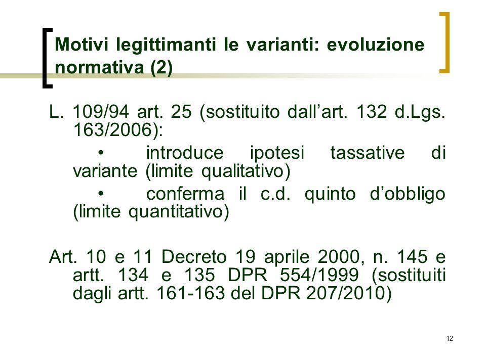 12 Motivi legittimanti le varianti: evoluzione normativa (2) L. 109/94 art. 25 (sostituito dallart. 132 d.Lgs. 163/2006): introduce ipotesi tassative