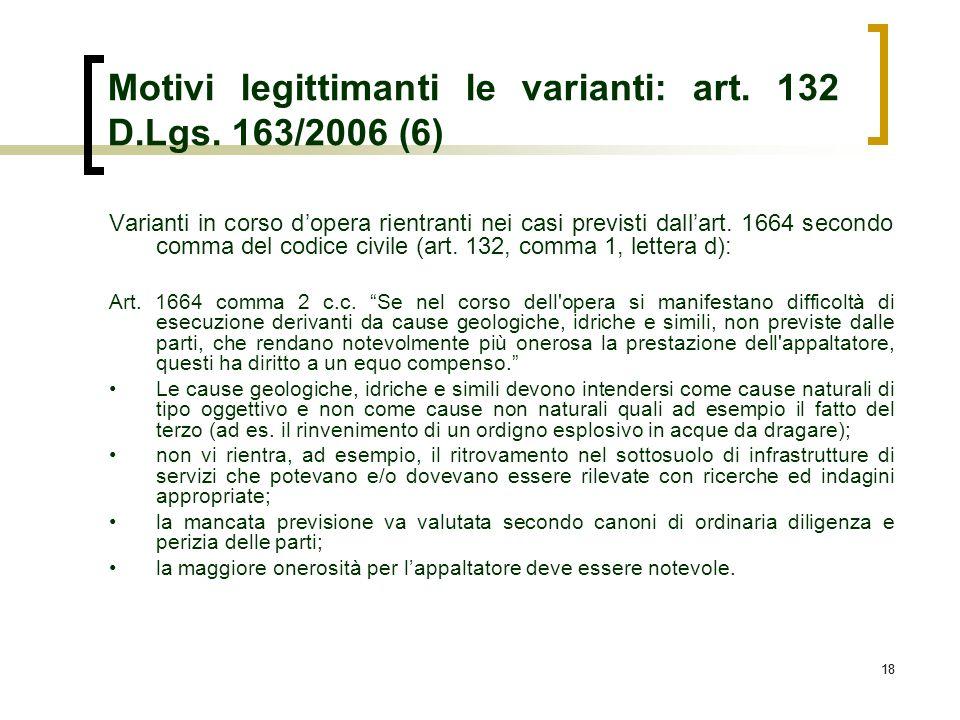 18 Motivi legittimanti le varianti: art. 132 D.Lgs. 163/2006 (6) Varianti in corso dopera rientranti nei casi previsti dallart. 1664 secondo comma del
