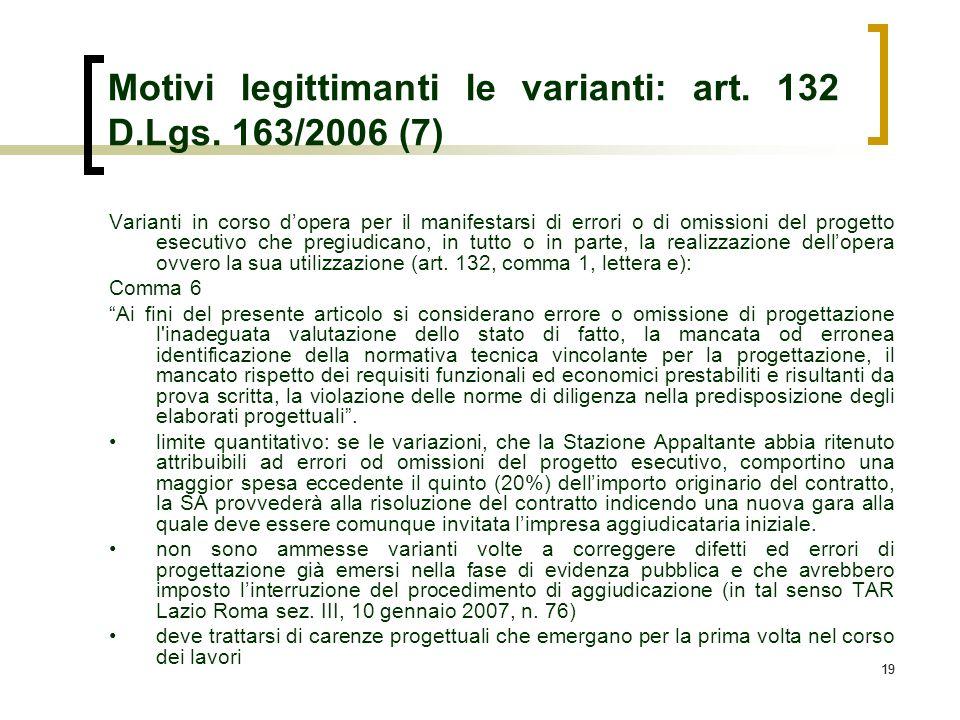 19 Motivi legittimanti le varianti: art. 132 D.Lgs. 163/2006 (7) Varianti in corso dopera per il manifestarsi di errori o di omissioni del progetto es
