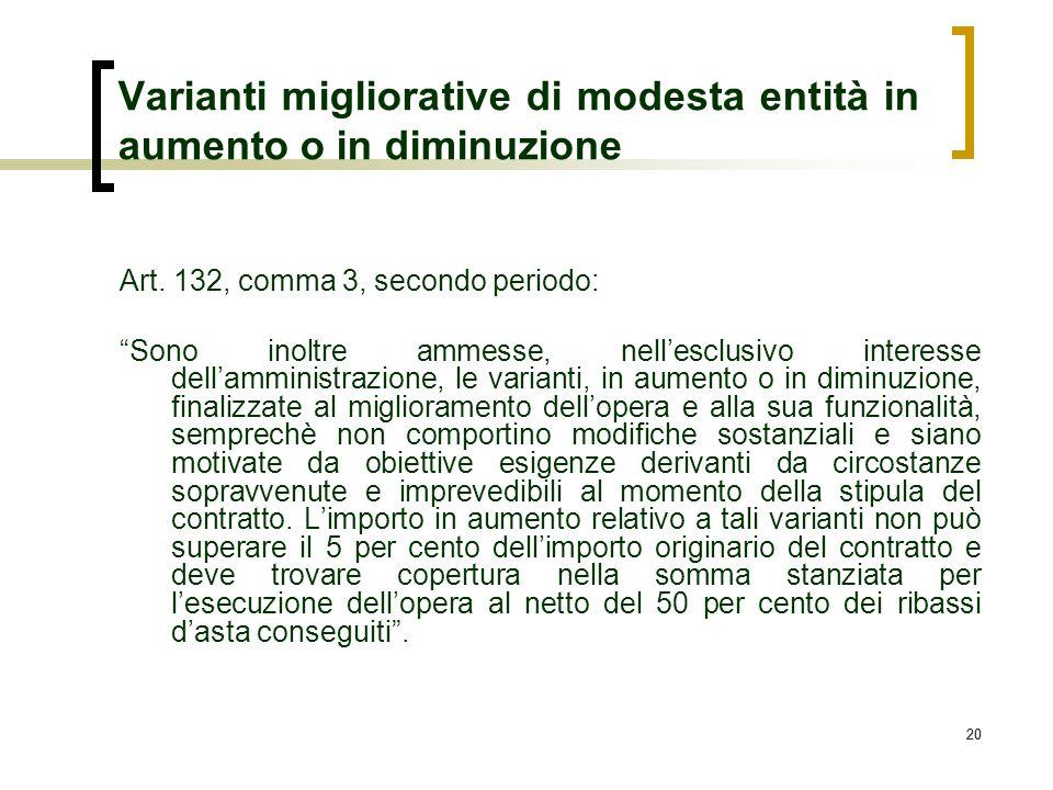 20 Varianti migliorative di modesta entità in aumento o in diminuzione Art. 132, comma 3, secondo periodo: Sono inoltre ammesse, nellesclusivo interes