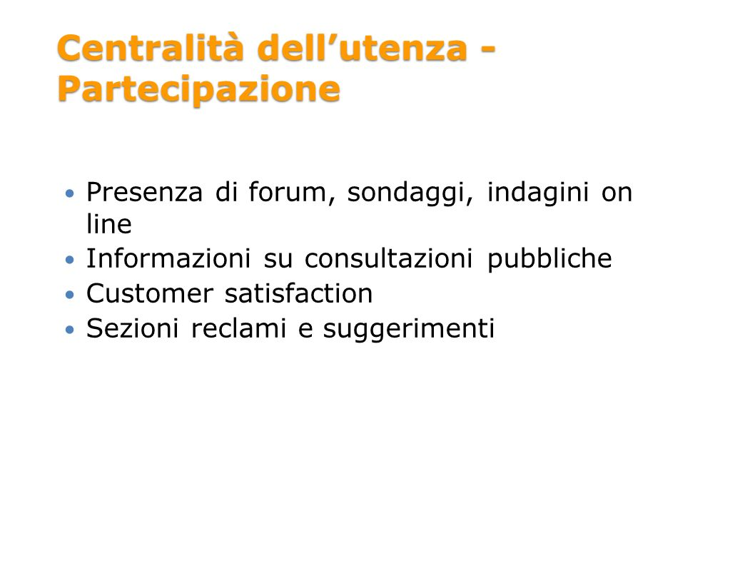 Centralità dellutenza - Partecipazione Presenza di forum, sondaggi, indagini on line Informazioni su consultazioni pubbliche Customer satisfaction Sezioni reclami e suggerimenti