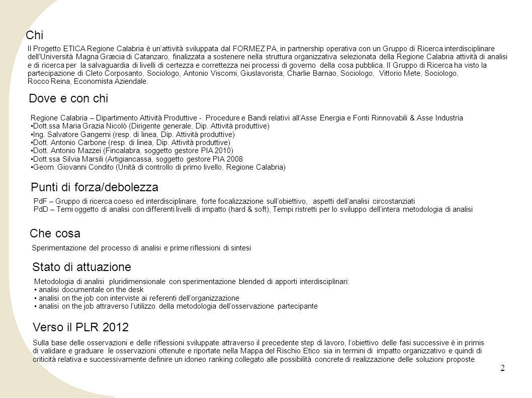 2 Chi Il Progetto ETICA Regione Calabria è unattività sviluppata dal FORMEZ PA, in partnership operativa con un Gruppo di Ricerca interdisciplinare dellUniversità Magna Græcia di Catanzaro, finalizzata a sostenere nella struttura organizzativa selezionata della Regione Calabria attività di analisi e di ricerca per la salvaguardia di livelli di certezza e correttezza nei processi di governo della cosa pubblica.