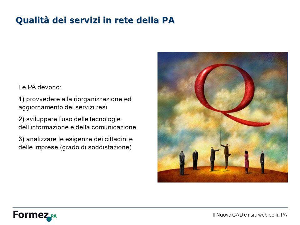 Il Nuovo CAD e i siti web della PA /100 Qualità dei servizi in rete della PA Le PA devono: 1) provvedere alla riorganizzazione ed aggiornamento dei servizi resi 2) sviluppare luso delle tecnologie dellinformazione e della comunicazione 3) analizzare le esigenze dei cittadini e delle imprese (grado di soddisfazione)