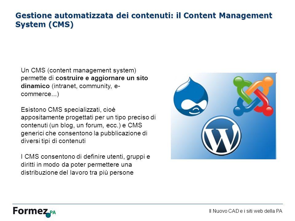 Il Nuovo CAD e i siti web della PA /100 Gestione automatizzata dei contenuti: il Content Management System (CMS) Un CMS (content management system) permette di costruire e aggiornare un sito dinamico (intranet, community, e- commerce...) Esistono CMS specializzati, cioè appositamente progettati per un tipo preciso di contenuti (un blog, un forum, ecc.) e CMS generici che consentono la pubblicazione di diversi tipi di contenuti I CMS consentono di definire utenti, gruppi e diritti in modo da poter permettere una distribuzione del lavoro tra più persone
