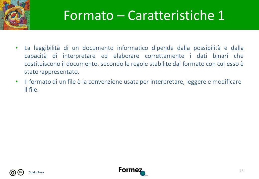 Guido Pera Formato – Caratteristiche 1 13 La leggibilità di un documento informatico dipende dalla possibilità e dalla capacità di interpretare ed elaborare correttamente i dati binari che costituiscono il documento, secondo le regole stabilite dal formato con cui esso è stato rappresentato.