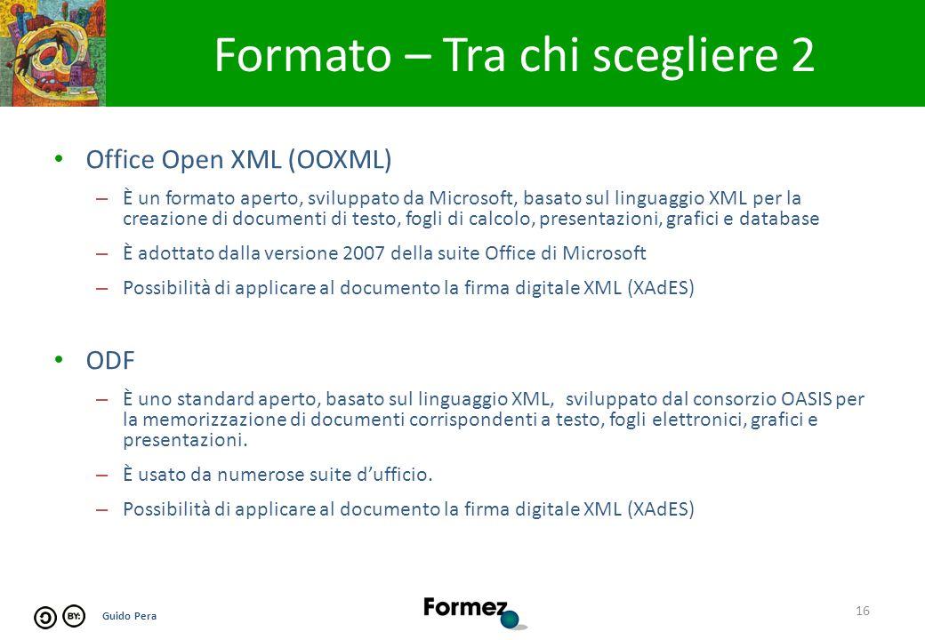 Guido Pera Formato – Tra chi scegliere 2 16 Office Open XML (OOXML) – È un formato aperto, sviluppato da Microsoft, basato sul linguaggio XML per la creazione di documenti di testo, fogli di calcolo, presentazioni, grafici e database – È adottato dalla versione 2007 della suite Office di Microsoft – Possibilità di applicare al documento la firma digitale XML (XAdES) ODF – È uno standard aperto, basato sul linguaggio XML, sviluppato dal consorzio OASIS per la memorizzazione di documenti corrispondenti a testo, fogli elettronici, grafici e presentazioni.