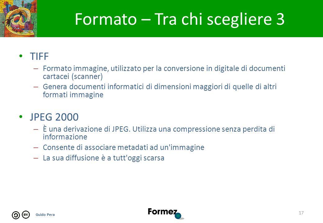 Guido Pera Formato – Tra chi scegliere 3 17 TIFF – Formato immagine, utilizzato per la conversione in digitale di documenti cartacei (scanner) – Genera documenti informatici di dimensioni maggiori di quelle di altri formati immagine JPEG 2000 – È una derivazione di JPEG.