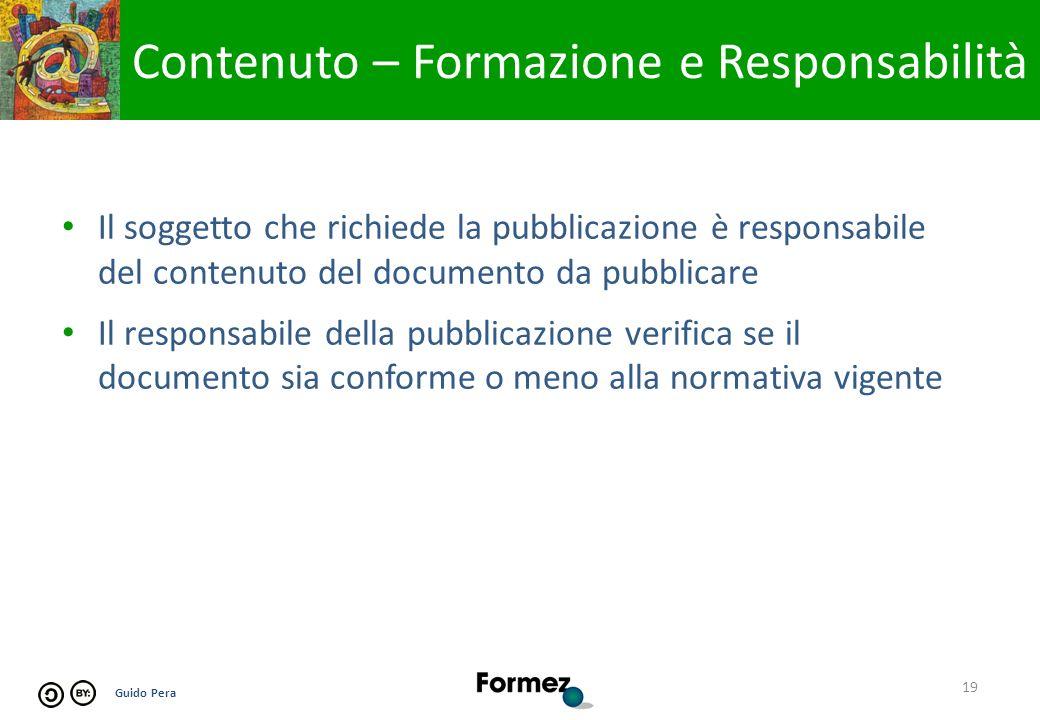 Guido Pera Il soggetto che richiede la pubblicazione è responsabile del contenuto del documento da pubblicare Il responsabile della pubblicazione verifica se il documento sia conforme o meno alla normativa vigente 19 Contenuto – Formazione e Responsabilità