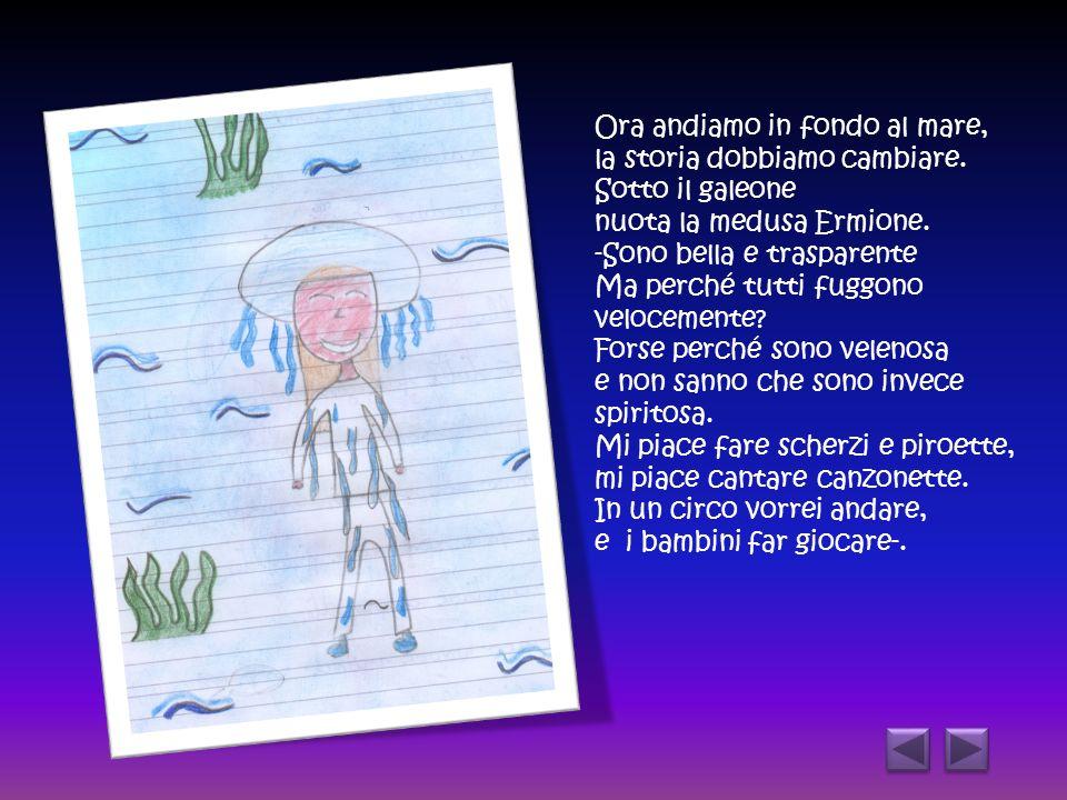 Ora andiamo in fondo al mare, la storia dobbiamo cambiare. Sotto il galeone nuota la medusa Ermione. -Sono bella e trasparente Ma perché tutti fuggono