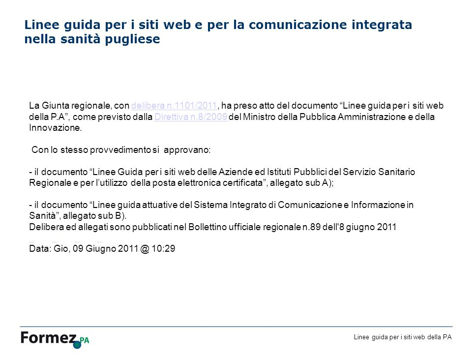 Linee guida per i siti web della PA Linee guida per i siti web e per la comunicazione integrata nella sanità pugliese La Giunta regionale, con delibera n.1101/2011, ha preso atto del documento Linee guida per i siti web della P.A, come previsto dalla Direttiva n.8/2009 del Ministro della Pubblica Amministrazione e della Innovazione.delibera n.1101/2011Direttiva n.8/2009 Con lo stesso provvedimento si approvano: - il documento Linee Guida per i siti web delle Aziende ed Istituti Pubblici del Servizio Sanitario Regionale e per lutilizzo della posta elettronica certificata, allegato sub A); - il documento Linee guida attuative del Sistema Integrato di Comunicazione e Informazione in Sanità, allegato sub B).