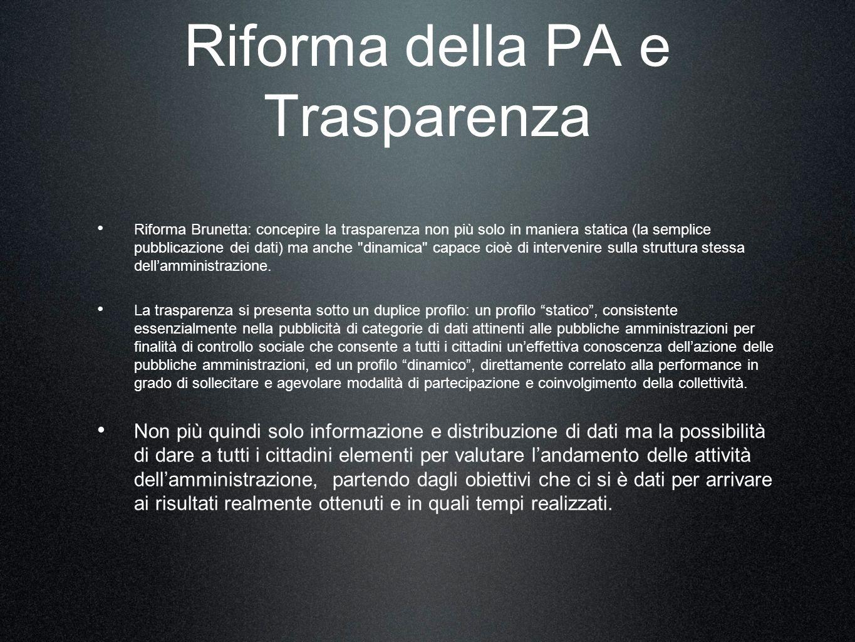 Riforma della PA e Trasparenza Riforma Brunetta: concepire la trasparenza non più solo in maniera statica (la semplice pubblicazione dei dati) ma anche dinamica capace cioè di intervenire sulla struttura stessa dellamministrazione.