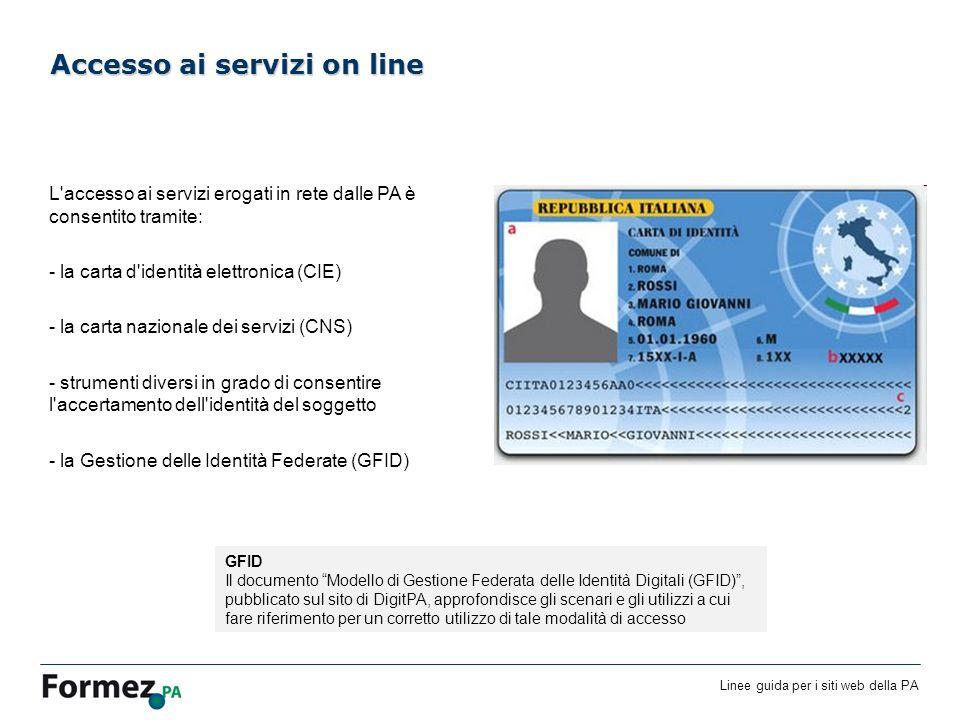 Linee guida per i siti web della PA /100 L accesso ai servizi erogati in rete dalle PA è consentito tramite: - la carta d identità elettronica (CIE) - la carta nazionale dei servizi (CNS) - strumenti diversi in grado di consentire l accertamento dell identità del soggetto - la Gestione delle Identità Federate (GFID) Accesso ai servizi on line GFID Il documento Modello di Gestione Federata delle Identità Digitali (GFID), pubblicato sul sito di DigitPA, approfondisce gli scenari e gli utilizzi a cui fare riferimento per un corretto utilizzo di tale modalità di accesso