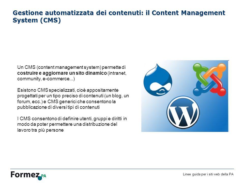 Linee guida per i siti web della PA /100 Gestione automatizzata dei contenuti: il Content Management System (CMS) Un CMS (content management system) permette di costruire e aggiornare un sito dinamico (intranet, community, e-commerce...) Esistono CMS specializzati, cioè appositamente progettati per un tipo preciso di contenuti (un blog, un forum, ecc.) e CMS generici che consentono la pubblicazione di diversi tipi di contenuti I CMS consentono di definire utenti, gruppi e diritti in modo da poter permettere una distribuzione del lavoro tra più persone