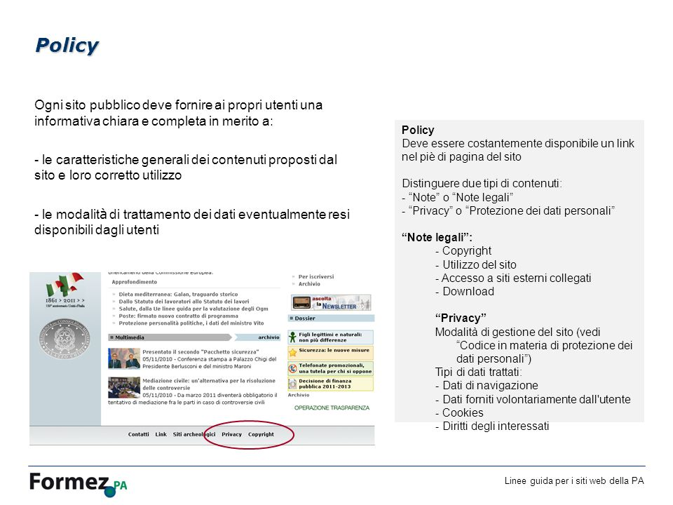 Linee guida per i siti web della PA /100 Ogni sito pubblico deve fornire ai propri utenti una informativa chiara e completa in merito a: - le caratteristiche generali dei contenuti proposti dal sito e loro corretto utilizzo - le modalit à di trattamento dei dati eventualmente resi disponibili dagli utenti Policy Policy Deve essere costantemente disponibile un link nel piè di pagina del sito Distinguere due tipi di contenuti: - Note o Note legali - Privacy o Protezione dei dati personali Note legali: - Copyright - Utilizzo del sito - Accesso a siti esterni collegati - Download Privacy Modalità di gestione del sito (vedi Codice in materia di protezione dei dati personali) Tipi di dati trattati: - Dati di navigazione - Dati forniti volontariamente dall utente - Cookies - Diritti degli interessati