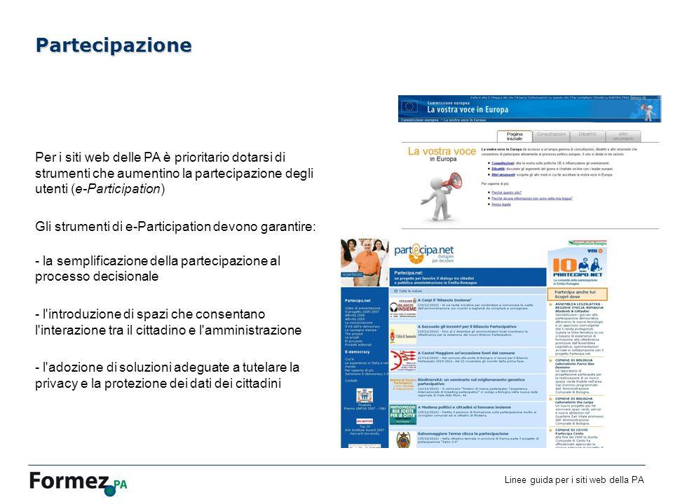 Linee guida per i siti web della PA /100 Per i siti web delle PA è prioritario dotarsi di strumenti che aumentino la partecipazione degli utenti (e-Participation) Gli strumenti di e-Participation devono garantire: - la semplificazione della partecipazione al processo decisionale - l introduzione di spazi che consentano l interazione tra il cittadino e l amministrazione - l adozione di soluzioni adeguate a tutelare la privacy e la protezione dei dati dei cittadini Partecipazione