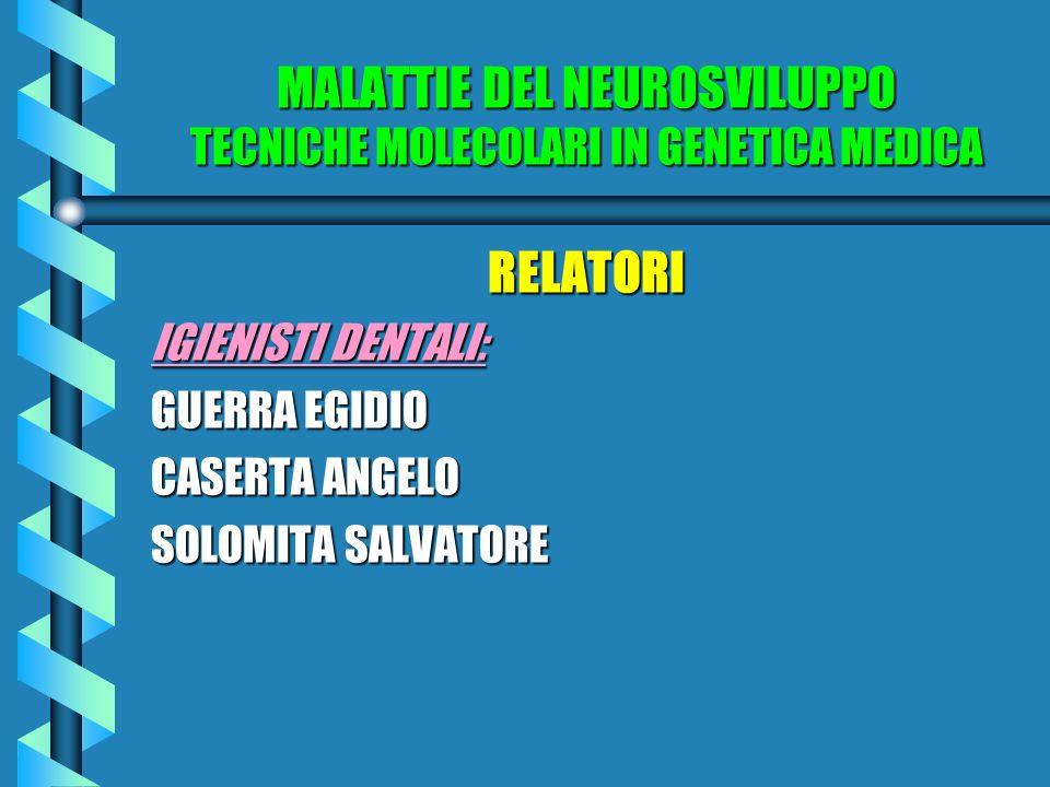 MALATTIE DEL NEUROSVILUPPO TECNICHE MOLECOLARI IN GENETICA MEDICA RELATORI IGIENISTI DENTALI: GUERRA EGIDIO CASERTA ANGELO SOLOMITA SALVATORE