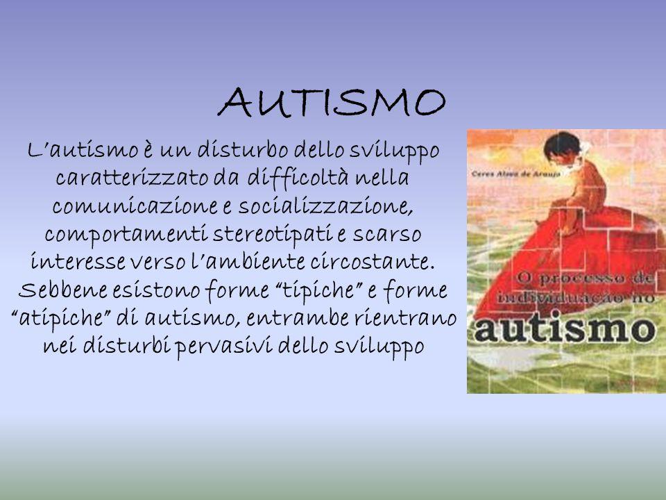 AUTISMO Lautismo è un disturbo dello sviluppo caratterizzato da difficoltà nella comunicazione e socializzazione, comportamenti stereotipati e scarso