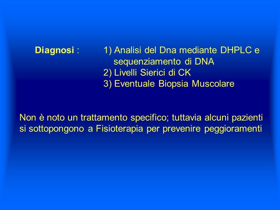 Diagnosi : 1) Analisi del Dna mediante DHPLC e sequenziamento di DNA 2) Livelli Sierici di CK 3) Eventuale Biopsia Muscolare Non è noto un trattamento