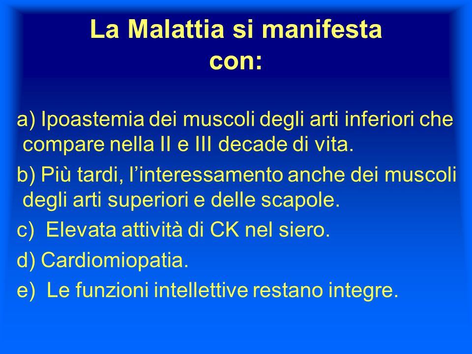 La Malattia si manifesta con: a) Ipoastemia dei muscoli degli arti inferiori che compare nella II e III decade di vita. b) Più tardi, linteressamento