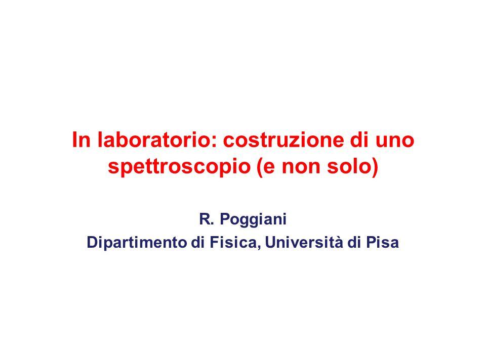 In laboratorio: costruzione di uno spettroscopio (e non solo) R. Poggiani Dipartimento di Fisica, Università di Pisa