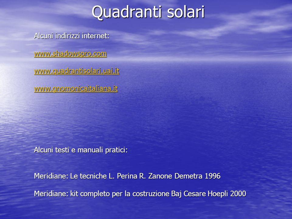 Quadranti solari Alcuni indirizzi internet: www.shadowspro.com www.quadrantisolari.uai.it www.gnomonicaitaliana.it Alcuni testi e manuali pratici: Mer