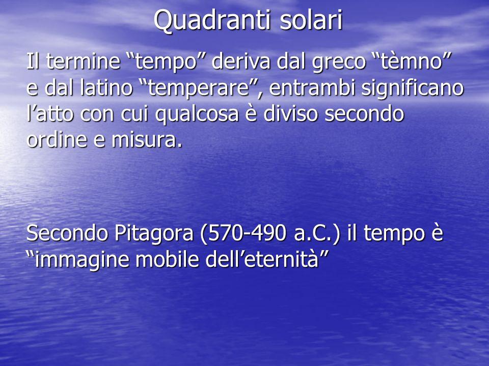 Quadranti solari Il termine tempo deriva dal greco tèmno e dal latino temperare, entrambi significano latto con cui qualcosa è diviso secondo ordine e