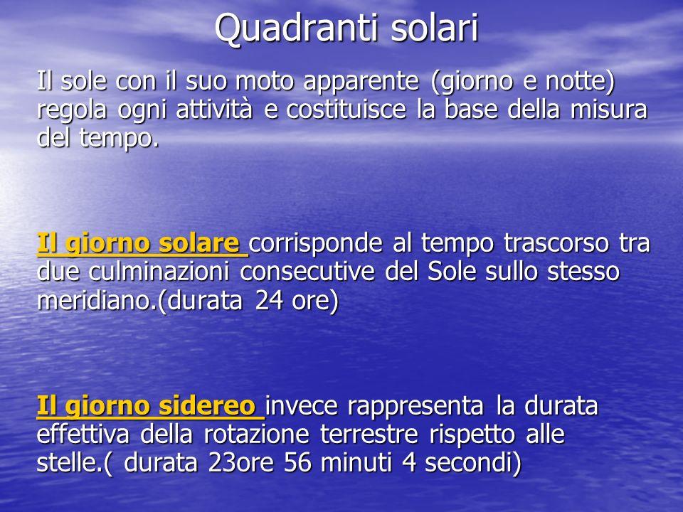 Quadranti solari Il sole con il suo moto apparente (giorno e notte) regola ogni attività e costituisce la base della misura del tempo. Il giorno solar