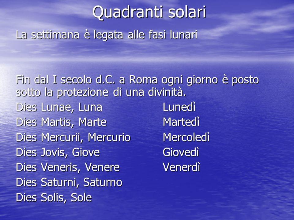 Quadranti solari La settimana è legata alle fasi lunari Fin dal I secolo d.C. a Roma ogni giorno è posto sotto la protezione di una divinità. Dies Lun