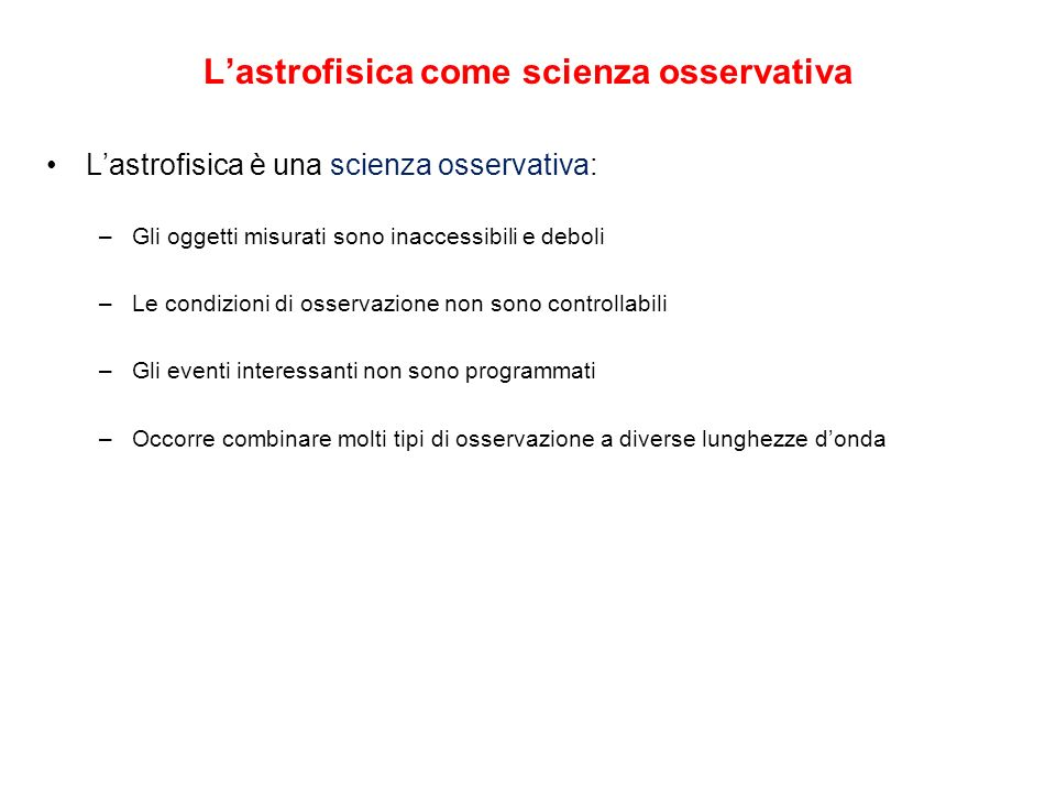 Lastrofisica come scienza osservativa Lastrofisica è una scienza osservativa: –Gli oggetti misurati sono inaccessibili e deboli –Le condizioni di osse