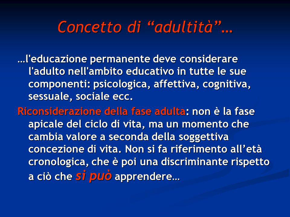 Concetto di adultità… …l educazione permanente deve considerare l adulto nell ambito educativo in tutte le sue componenti: psicologica, affettiva, cognitiva, sessuale, sociale ecc.
