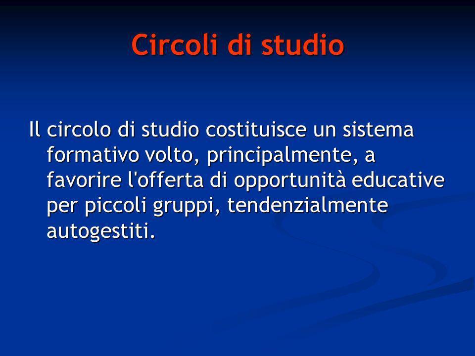 Circoli di studio Il circolo di studio costituisce un sistema formativo volto, principalmente, a favorire l offerta di opportunità educative per piccoli gruppi, tendenzialmente autogestiti.