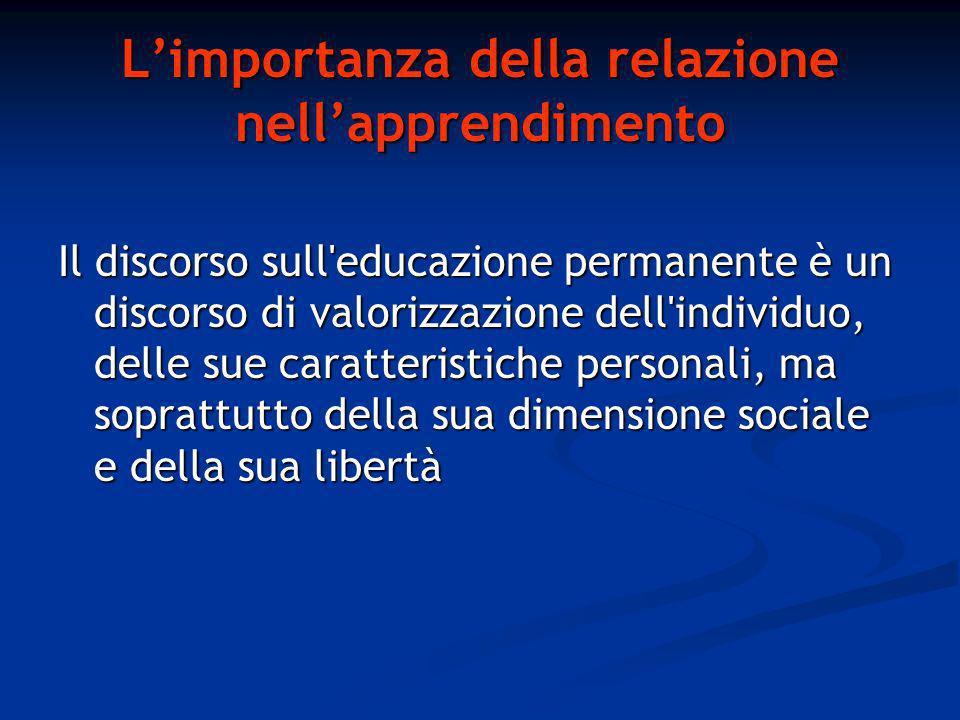Limportanza della relazione nellapprendimento Il discorso sull educazione permanente è un discorso di valorizzazione dell individuo, delle sue caratteristiche personali, ma soprattutto della sua dimensione sociale e della sua libertà