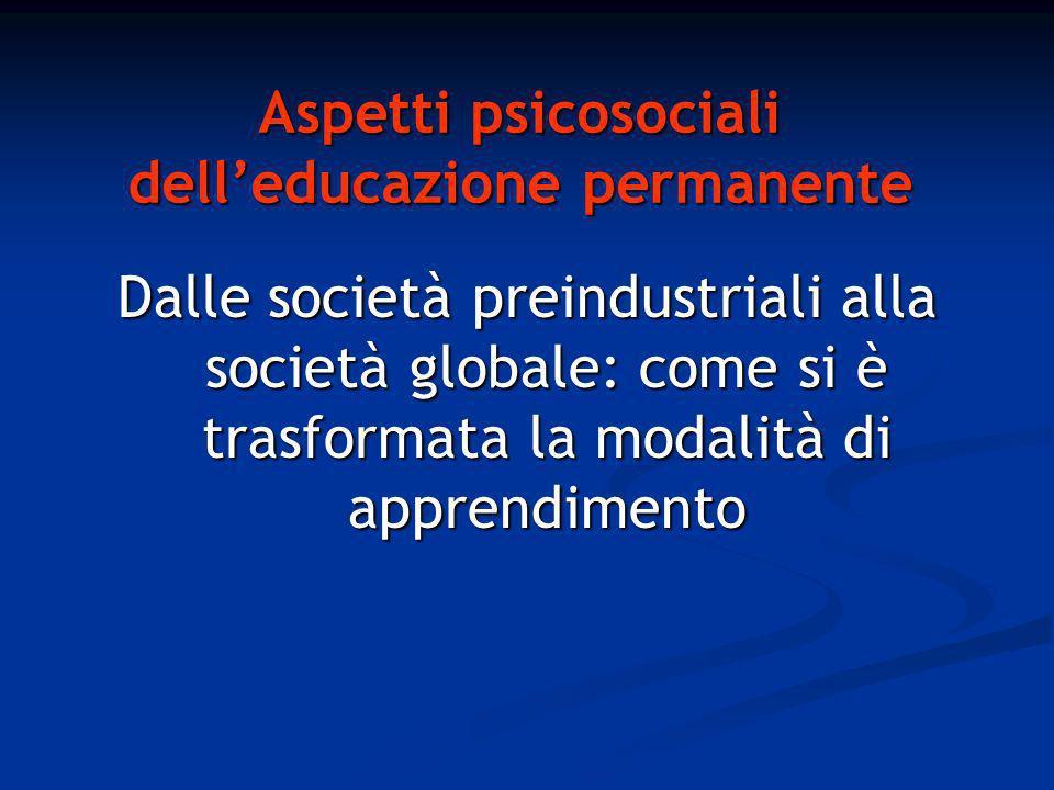 Aspetti psicosociali delleducazione permanente Dalle società preindustriali alla società globale: come si è trasformata la modalità di apprendimento