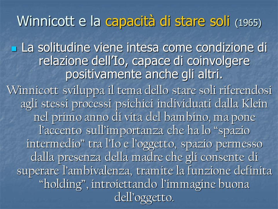Winnicott e la capacità di stare soli (1965) La solitudine viene intesa come condizione di relazione dellIo, capace di coinvolgere positivamente anche
