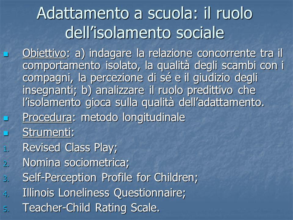 Adattamento a scuola: il ruolo dellisolamento sociale Obiettivo: a) indagare la relazione concorrente tra il comportamento isolato, la qualità degli s