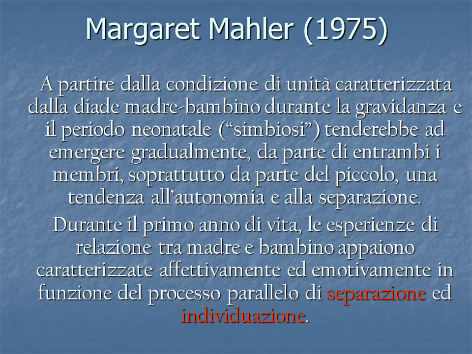La dimensione interiore della separazione Mentre la Mahler analizza il distacco dalloggetto materno dal punto di vista esteriore e comportamentale, la Klein e Winnicott privilegiano una visione introspettiva del sentimento che accompagna il distacco dalla madre.