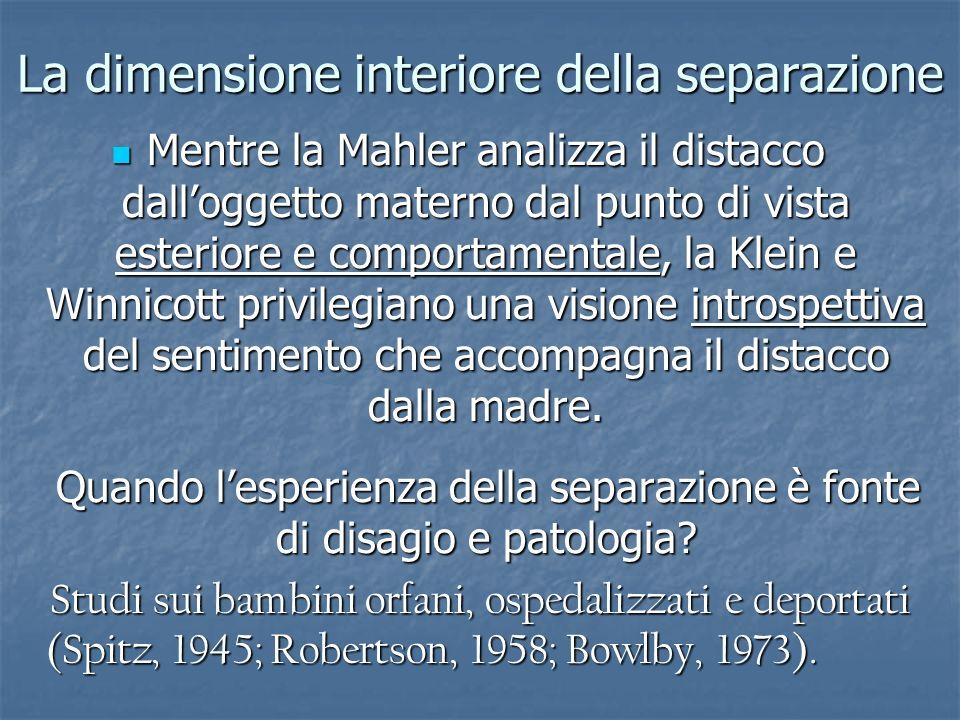 La dimensione interiore della separazione Mentre la Mahler analizza il distacco dalloggetto materno dal punto di vista esteriore e comportamentale, la