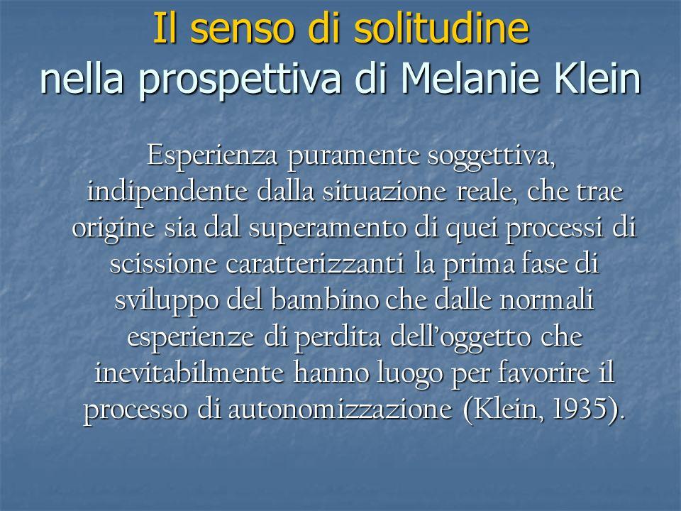 Il senso di solitudine nella prospettiva di Melanie Klein Esperienza puramente soggettiva, indipendente dalla situazione reale, che trae origine sia d