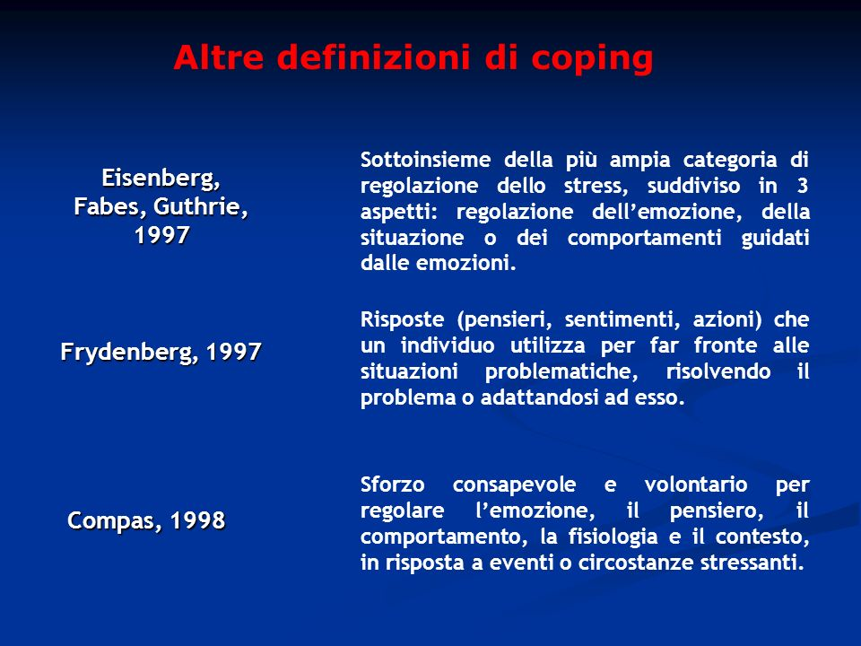 Altre definizioni di coping Frydenberg, 1997 Risposte (pensieri, sentimenti, azioni) che un individuo utilizza per far fronte alle situazioni problema