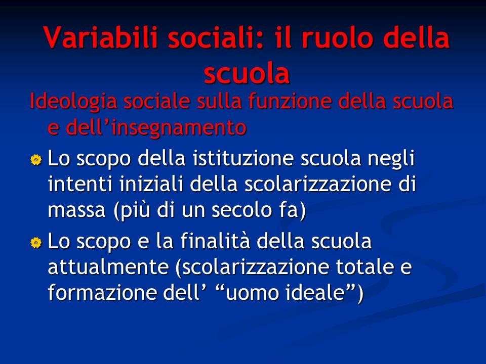 Variabili sociali: il ruolo della scuola Ideologia sociale sulla funzione della scuola e dellinsegnamento Lo scopo della istituzione scuola negli inte